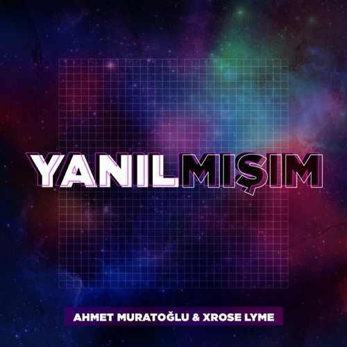 Ahmet Muratoğlu & Xrose Lyme Yeni Yanılmışım Şarkısını İndir