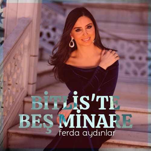 Ferda Aydınlar Yeni Bitlis'te Beş Minare Şarkısını İndir