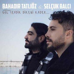 Bahadır Tatlıöz & Selçuk Balcı Yeni Gül Sevdik Dikeni Kader Şarkısını İndir