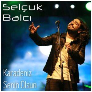 Selçuk Balcı Yeni Karadeniz Senin Olsun Şarkısını İndir