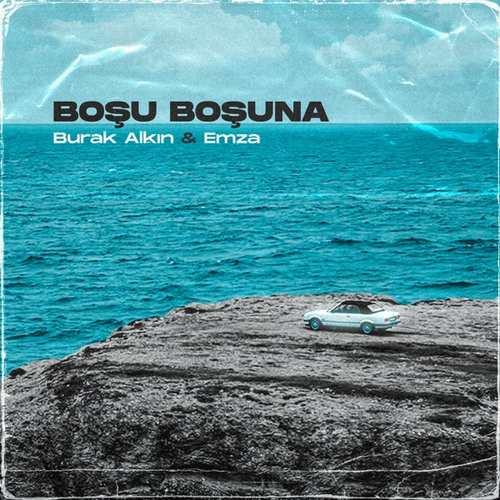Burak Alkın & Emza Yeni BOŞU BOŞUNA Şarkısını İndir