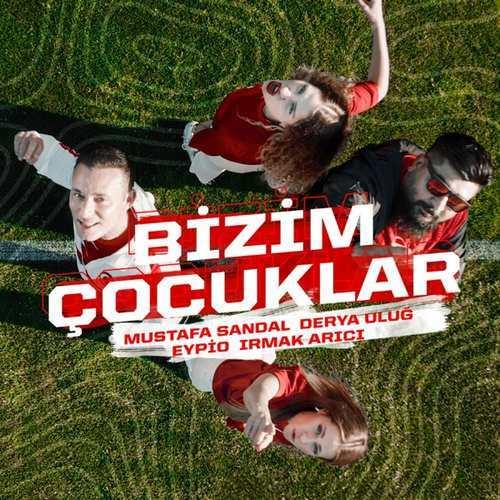 Mustafa Sandal & Derya Uluğ & Eypio & Irmak Arıcı Yeni Bizim Çocuklar Şarkısını İndir